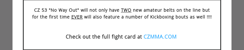 CZ 53 No Way Out will not only have TWO new amateur belts on the line but forthe first time EVER will also feature a number of Kickboxing bouts as well !!!!Check out the full fight card at CZMMA.COM