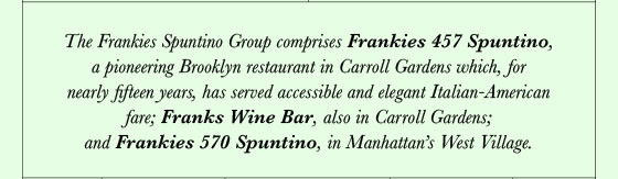 The Frankies Spuntino Group comprises Frankies 457 Spuntino, a pioneering Brooklyn restaurant in Carroll Gardens which, for nearly fifteen years, has served accessible and elegant Italian-American fare; Franks Wine Bar, also in Carroll Gardens; and Frankies 570 Spuntino, in Manhattan's West Village.