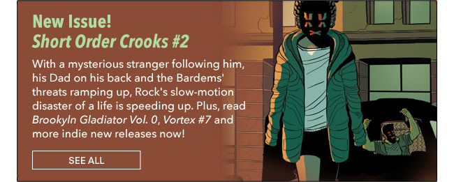 New Issue! Short Order Crooks #2 With a mysterious stranger following him, his Dad on his back and the Bardems' threats ramping up, Rock's slow-motion disaster of a life is speeding up. Plus, read *Brookyln Gladiator Vol. 0*, *Vortex #7* and more indie new releases now! See All