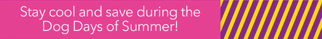 Stay cool and save during the Dog Days of Summer!