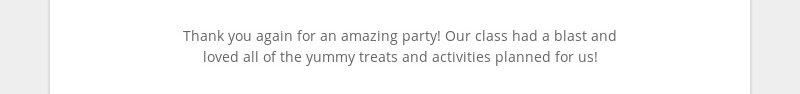 Thank you again for an amazing party! Our class had a blast and loved all of the yummy treats and...
