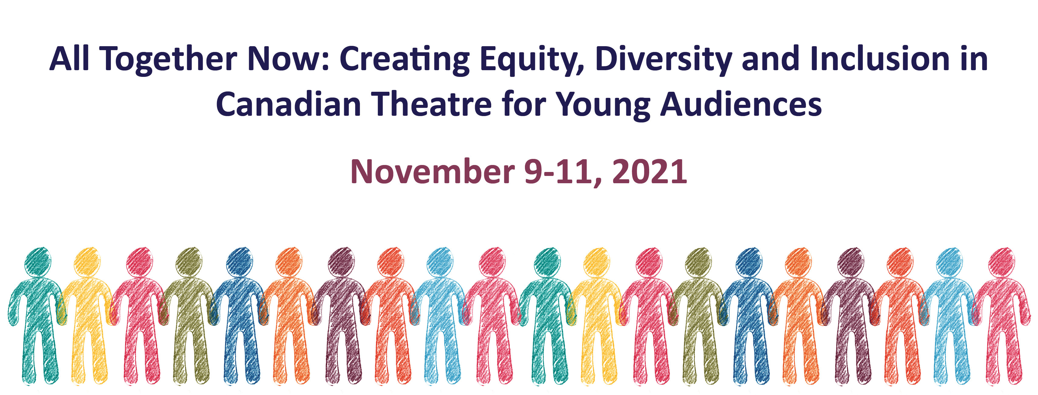 All Together Now: Creating Equity, Diversity and Inclusion in Canadian Theatre for Young Audiences, November 9-11, 2021 via Zoom. Beneath the text 20 abstract figures in different colours holding hands, figures look like drawn with pencils.