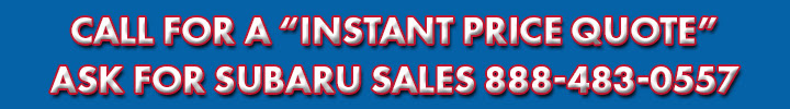 CALL FOR A INSTANT PRICE QUOTE ASK FOR SUBARU SALES 888-483-0557