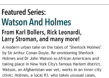 "Featured Series:  Watson And Holmes From Karl Bollers, Rick Leonardi,  Larry Stroman, and many more! A modern urban take on the tales of ""Sherlock Holmes"" by Sir Arthur Conan Doyle. Re-envisioning Sherlock Holmes and Dr John Watson as African Americans and taking place in New York City's famous Harlem district. Watson, an Afghanistan war vet, works in an inner-city clinic; Holmes, a local P.I. who takes unusual cases."