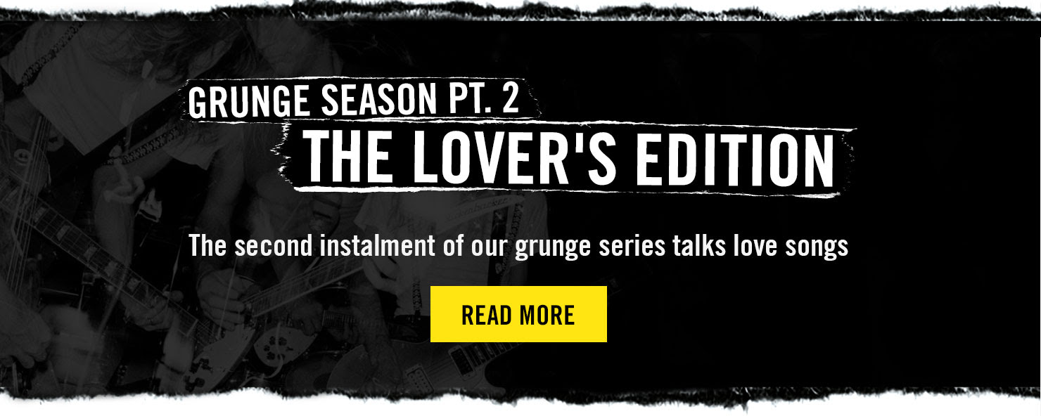 GRUNGE SEASON PT. 2 THE LOVER'S EDITION - The second instalment of our grunge series talks love songs - Read More