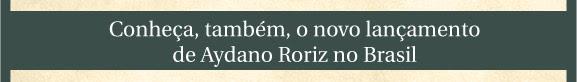 Conheça também, o novo lançamento de Aydano Roriz no Brasil