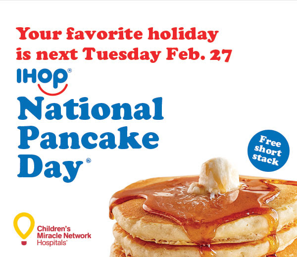 Your favorite holiday is next Tuesday Feb. 27 IHOP® NATIONAL PANCAKE DAY® Free short stack Children's Miracle Network Hospitals®