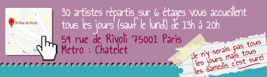 30 artistes répartis sur 6 étages vous accueillent tous les jours de 13h à 20h (sauf le lundi) 59 rue de Rivoli 75001 Paris - Metro Chatelet
