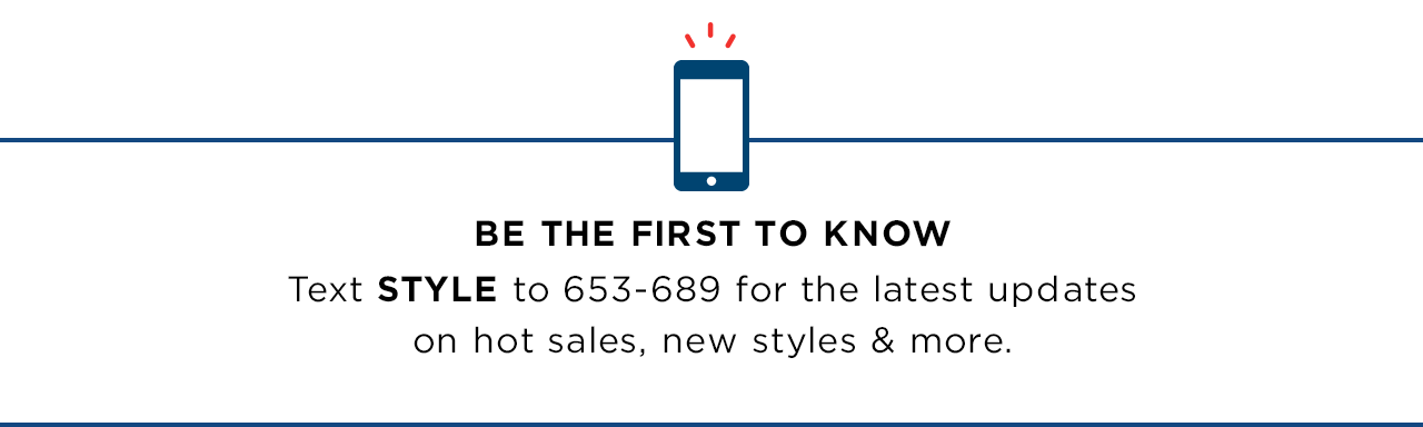 BE THE FIRST TO KNOW - Text STYLE to 653-689 for the latest updates on hot sales, new styles & more.