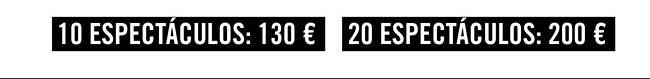 10 espectáculos: 130€ // 20 espectáculos:200€