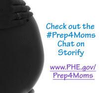 Check out the #Prep4Moms Chat on Storify.  www.PHE.gov/Prep4Moms