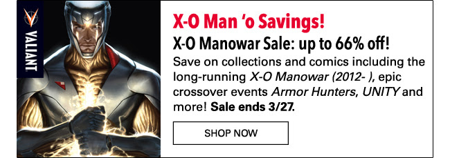 X-O Man 'o Savings! X-O Manowar Sale: up to 66% off! Save on collections and comics including the long-running *X-O Manowar (2012- )*, epic crossover events *Armor Hunters*, *UNITY* and more! Sale ends 3/27. Shop Now