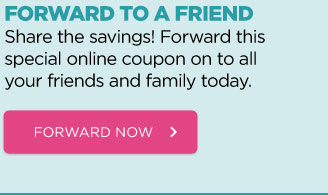 FORWARD TO A FRIEND - Share the savings! Forward this special online coupon on to all your friends and family today. FORWARD NOW