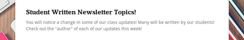 Student Written Newsletter Topics! You will notice a change in some of our class updates! Many will...