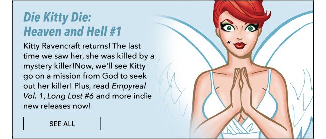Die Kitty Die: Heaven and Hell #1 Kitty Ravencraft returns! The last time we saw her, she was killed by a mystery killer!  Now, we'll see Kitty go on a mission from God to seek out her killer! Plus, read *Empyreal Vol. 1*, *Long Lost #6* and more indie new releases now! See All