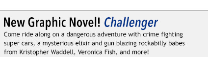 New Graphic Novel! Challenger Come ride along on a dangerous adventure with crime fighting super cars, a mysterious elixir and gun blazing rockabilly babes from Kristopher Waddell, Veronica Fish, and more!