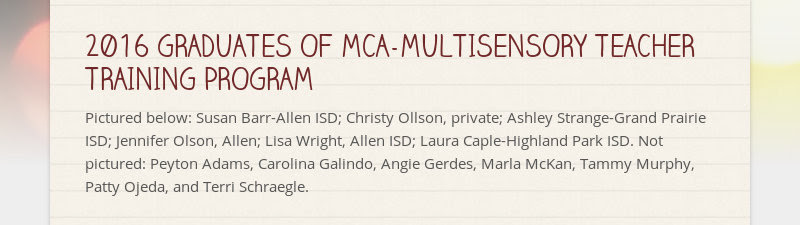 2016 GRADUATES OF MCA-MULTISENSORY TEACHER TRAINING PROGRAM                         Pictured below: Susan Barr-Allen ISD;...