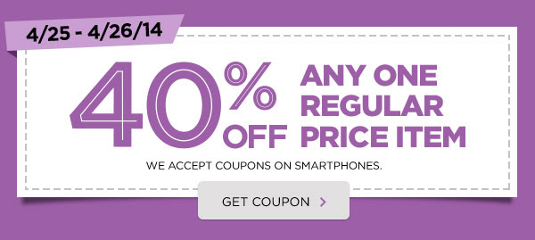 4/25 - 4/26/14 40% OFF ANY ONE REGULAR PRICE ITEM. WE ACCEPT COUPONS ON SMARTPHONES. GET COUPON ›