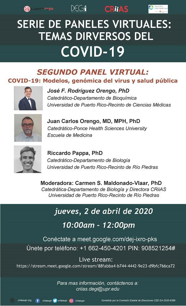 El Centro de Investigación Interdisciplinaria y Aprendizaje Subgraduado (CRiiAS)), adscrito al Decanato de Estudios Graduados e Investigación (DEGI) de la Universidad de Puerto Rico, Recinto de Río Piedras, auspiciará semanalmente durante los meses de abril y mayo una serie de paneles virtuales sobre diversos temas relacionados a la pandemia del COVID-19.Este jueves, 2 de abril de 10:00am a 12:00pm se celebrará el segundo Panel Virtual: COVID-19: modelos, genómica del virus y salud pública. Esta actividad es coauspiciada por el Fideicomiso para la Ciencia y la Tecnología de Puerto Rico (PRSTT).  Los conferenciantes invitados al panel son:  Juan Carlos Orengo, MD, MPH, PhD, Catedrático Ponce Health Sciences University, Escuela de Medicina Riccardo Papa PhD, Catedrático Departamento de Biología, UPR-Recinto de Rio Piedras José F. Rodríguez Orengo, PhD, Catedrático Departamento de Bioquímica, UPR-Recinto de Ciencias Médicas Moderadora: Carmen S. Maldonado-Vlaar, PhD, Catedrática Departamento de Biología-UPR-RP y Directora de CRiiAS  El evento estará abierto al público en general y podrán participar mediante la aplicación de Google Meet a través del enlace meet.google.com/dej-ixro-pks o por teléfono al número +1 662-450-4201 PIN: 908 521 254#. En adición, la conferencia se transmitirá por live stream en el enlace https://stream.meet.google.com/stream/88fabba4-b744-4442-9e23-d9bfc766ca72.