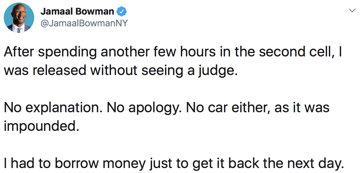 Jamaal Bowman: After spending another few hours in the second cell, I was released without seeing a judge. No explanation. No apology. No car either, as it was impounded. I had to borrow money just to get it back the next day.