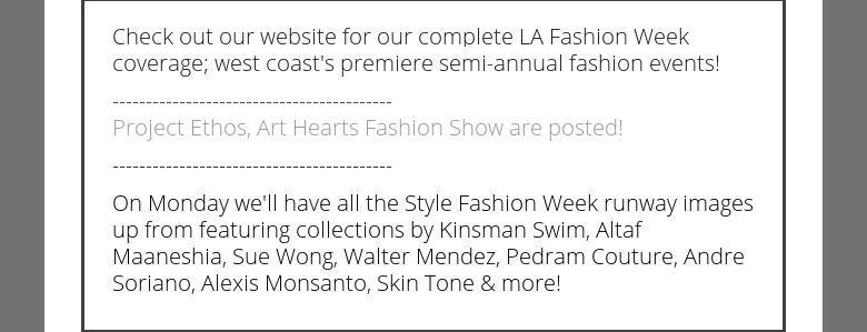 Check out our website for our complete LA Fashion Week coverage; west coast's premiere semi-annual fashion events!------------------------------------------ Project Ethos, Art Hearts Fashion Show are posted!------------------------------------------On Monday we'll have all the Style Fashion Week runway images up from featuring collections by Kinsman Swim, Altaf Maaneshia, Sue Wong, Walter Mendez, Pedram Couture, Andre Soriano, Alexis Monsanto, Skin Tone & more!