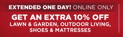 EXTENDED! | ONLINE ONLY| GET AN EXTRA 10% OFF LAWN & GARDEN, OUTDOOR LIVING, SHOES & MATTRESSES