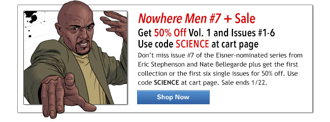 Nowhere Men #7 + Sale Get 50% Off Vol. 1 and Issues #1-6  Use code SCIENCE at cart page   Don't miss issue #7 of the Eisner-nominated series from Eric Stephenson and Nate Bellegarde plus get the first collection or the first six single issues for 50% off. Use code SCIENCE at cart page. Sale ends 1/22. SHOP NOW