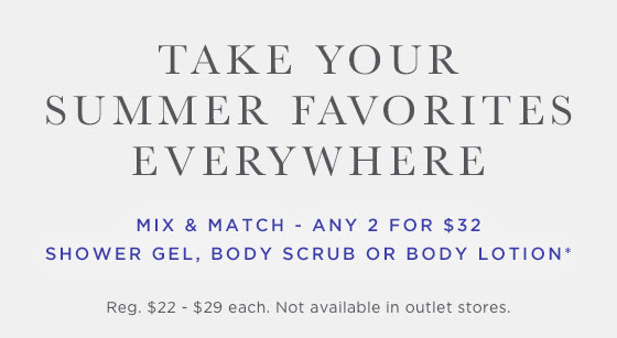 Mix & Match. Any 2 for $32. Shower Gel, Body Scrub or Body Lotion.* Regularly $22 - $29 each. Not available in outlet stores.