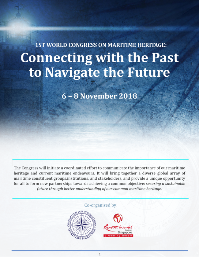 1st WORLD CONGRESS ON MARITIME HERITAGE Connecting with the Past to Navigate the Future 6-8 November 2018 The Congress will initiate a coordinated effort to communicate the importance of our maritime heritage and current maritime endeavors.
