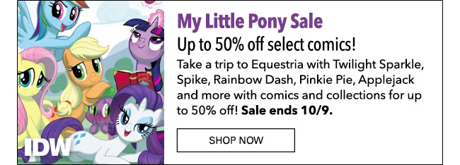 My Little Pony Sale Up to 50% off select comics! Take a trip to Equestria with Twilight Sparkle, Spike, Rainbow Dash, Pinkie Pie, Applejack and more with comics and collections for up to 50% off! Sale ends 10/9. Shop Now