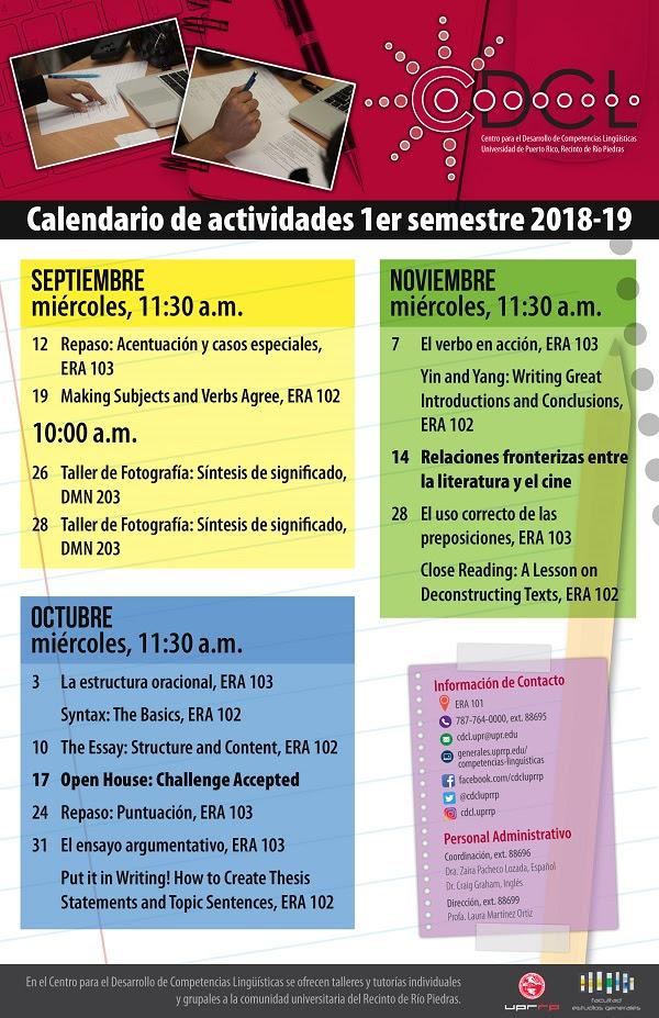 Centro para el Desarrollo de Competencias Lingüísticas: Calendario de Actividades El Centro para el Desarrollo de Competencias Lingüísticas es un centro de apoyo académico abierto a toda la comunidad del recinto de Río Piedras. Ofrecemos tutorías y talleres en las áreas de redacción, lectura crítica, investigación, producción oral y pensamiento crítico en español e inglés. Participe en nuestros talleres y actividades y visítenos durante nuestras horas de servicio, lunes a jueves de 8:30 a.m. a 4:00 p.m. y viernes de 9:00 a.m. a 12:00 m. Centro para el Desarrollo de Competencias Lingüísticas Facultad de Estudios Generales Edificio Ernesto Ramos Antonini (ERA 101) cdcl.upr@upr.edu (787) 764-0000 ext. 88695 http://generales.uprrp.edu/competencias-linguisticas/