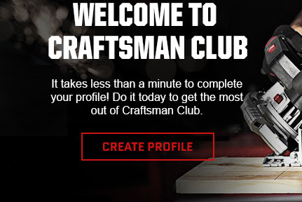 WELCOME TO CRAFTSMAN CLUB | It takes less than a minute to complete your profile! Do it today to get the most out of Craftsman Club. | CREATE PROFILE