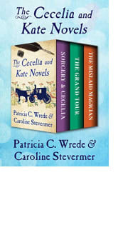 The Cecelia and Kate Novels by Patricia C. Wrede and Caroline Stevermer