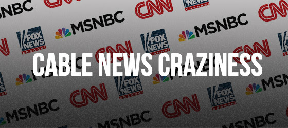 Cable News Craziness