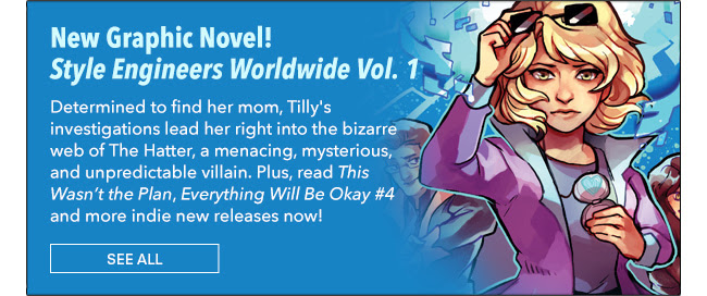 New Graphic Novel! Style Engineers Worldwide Vol. 1 Determined to find her mom, Tilly's investigations lead her right into the bizarre web of The Hatter, a menacing, mysterious, and unpredictable villain. Plus, read *This Wasn't the Plan*, *Everything Will Be Okay #4* and more indie new releases now!