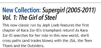 New Collection: Supergirl (2005-2011) Vol. 1: The Girl of Steel This now-classic run by Jeph Loeb features the first chapter of Kara Zor-El's triumphant return! As Kara Zor-El searches for her role in this new world, she'll cross paths (and trades blows) with the JSA, the Teen Titans and the Outsiders.