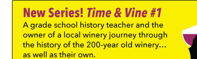 New Series! Time & Vine #1  A grade school history teacher and the owner of a local winery journey through the history of the 200-year old winery… as well as their own.
