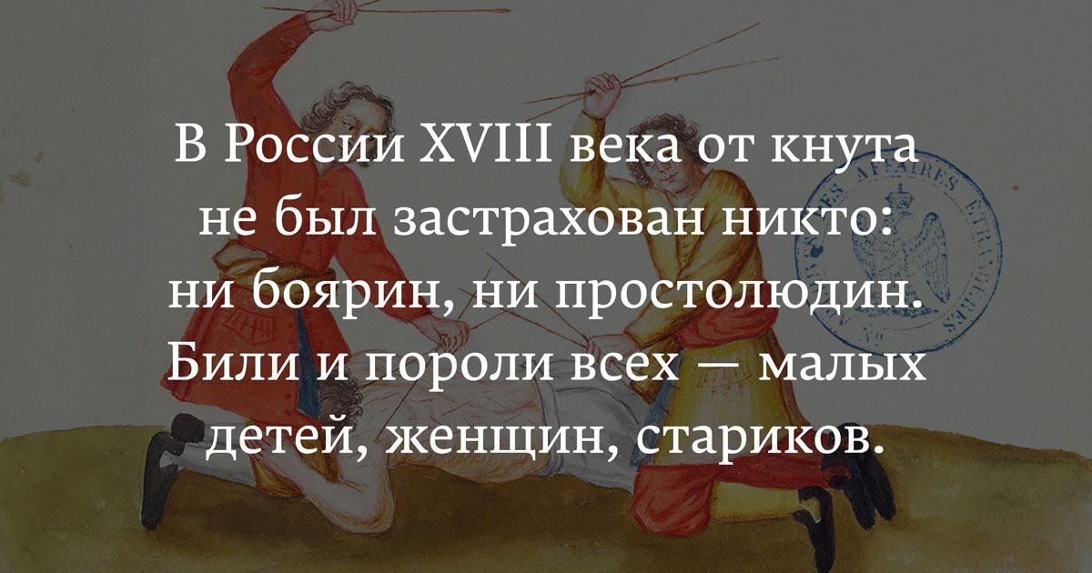 В России XVIII века от кнута не был застрахован никто: ни боярин, ни простолюдин. Били и пороли всех — малых детей, женщин, стариков.