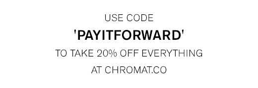 "Use code ""PAYITFORWARD"" for 20% Everything at CHROMAT.CO >"
