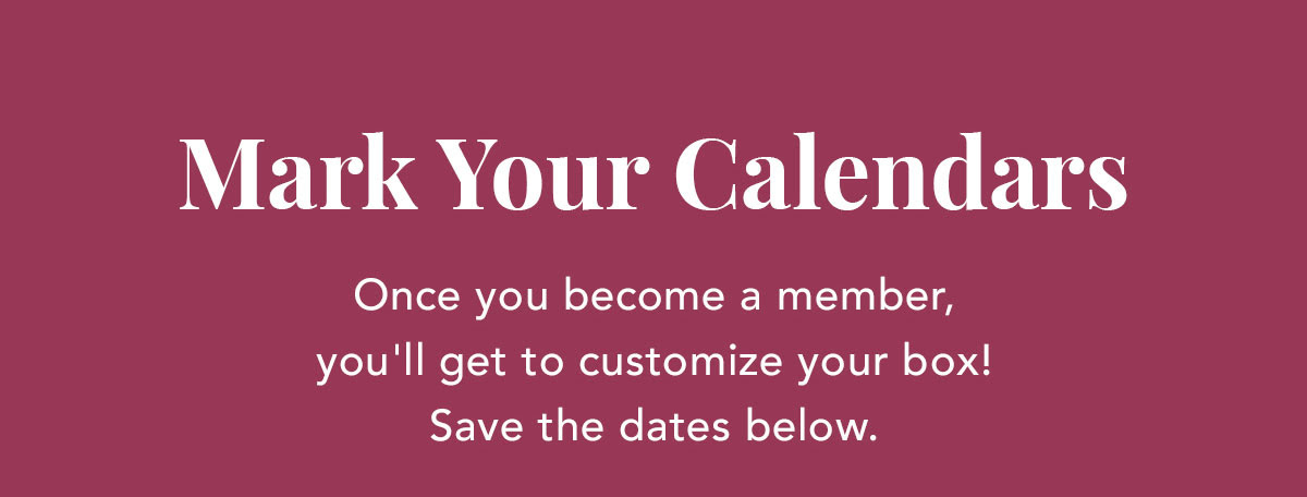 Mark Your Calendars | Once you become a member, you'll get to customize your box! Save the dates below.