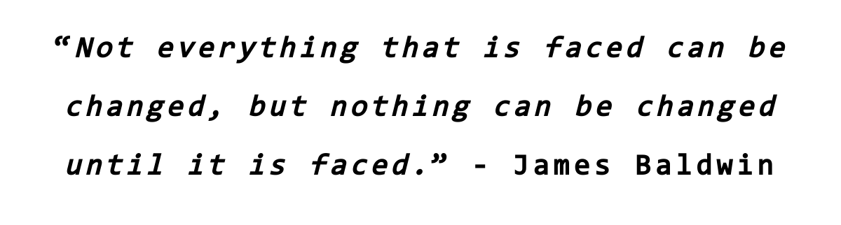 """""""Not everything that is faced can be changed, but nothing can be changed until it is faced."""" - James Baldwin"""