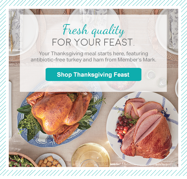 Fresh quality FOR YOUR FEST. Your thanksgiving meal starts here, featuring antibiotic-free turkey and ham from Member's Mark. Shop Thankgsgiving Feast
