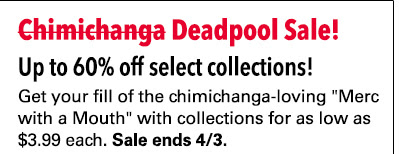 "Save on ~~Chimichangas~~ Deadpool Comics! Deadpool Collections Sale: up to 60% off! Get your fill of the chimichanga-loving ""Merc with a Mouth"" with collections for as low as $3.99 each. Sale ends 4/3."