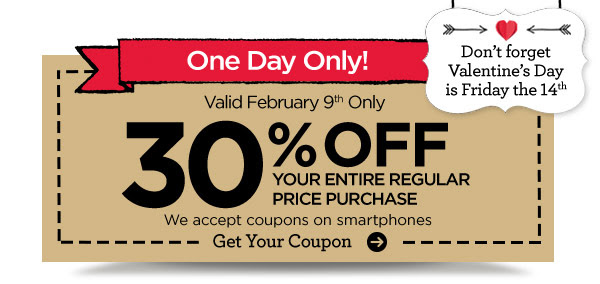 ONE DAY ONLY! - Don't forget Valentine's Day is Friday the 14th. Valid February 9th Only 30% OFF YOUR ENTIRE REGULAR PRICE PURCHASE - We accept coupons on smartphones. Get Your Coupon