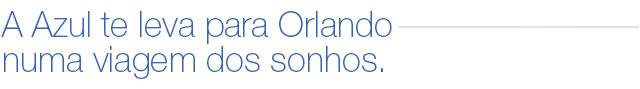 A Azul te leva para Orlando numa viagem dos sonhos.