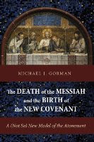 THE DEATH OF THE MESSIAH AND THE BIRTH OF THE NEW COVENANT: A (NOT SO) NEW MODEL OF THE ATONEMENT, by Michael J. Gorman