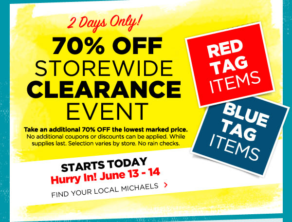 2 Days Only! 70% OFF STOREWIDE CLEARANCE EVENT. RED TAG ITEMS, BLUE TAG ITEMS. Take an additional 70% OFF the lowest marked price. No additional coupons or discounts can be applied. While supplies last. Selection varies by store. No rain checks. STARTS TODAY. Hurry In! June 13 - 14. FIND YOUR LOCAL MICHAELS