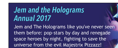 Jem and the Holograms Annual 2017 Jem and The Holograms like you've never seen them before: pop-stars by day and renegade space heroes by night, fighting to save the universe from the evil Majestrix Pizzazz!