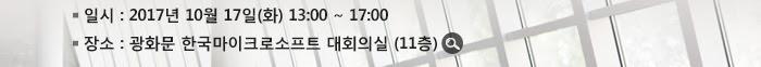 * 일시 : 2017년 10월 17일(화) 13:00 ~ 17:00* 장소 : 광화문 한국마이크로소프트 대회의실 (11층)