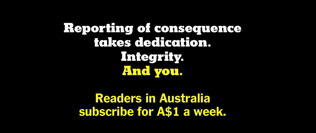 Reporting of consequence takes dedication. Integrity. And you. Readers in Australia subscribe for A$1 a week.